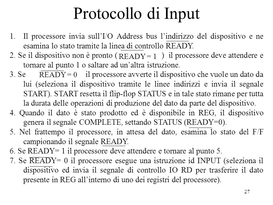 27 Protocollo di Input 1.Il processore invia sullI/O Address bus lindirizzo del dispositivo e ne esamina lo stato tramite la linea di controllo READY.