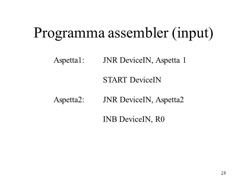 28 Programma assembler (input) Aspetta1: JNR DeviceIN, Aspetta 1 START DeviceIN Aspetta2: JNR DeviceIN, Aspetta2 INB DeviceIN, R0