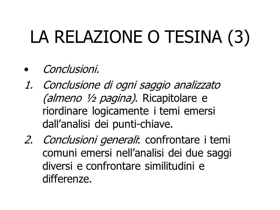 LA RELAZIONE O TESINA (3) Conclusioni. 1.Conclusione di ogni saggio analizzato (almeno ½ pagina). Ricapitolare e riordinare logicamente i temi emersi