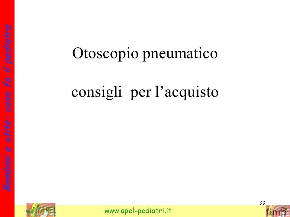 39 Bambini e otite: cosa fa il pediatra www.apel-pediatri.it Otoscopio pneumatico consigli per lacquisto
