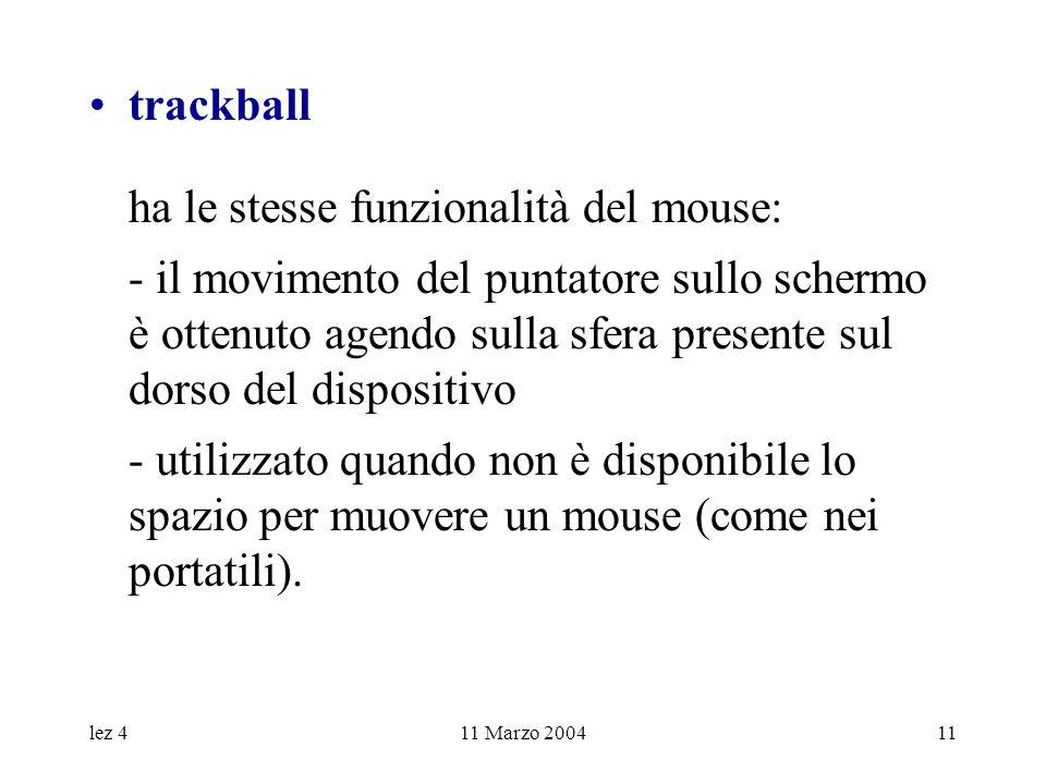 lez 411 Marzo 200411 trackball ha le stesse funzionalità del mouse: - il movimento del puntatore sullo schermo è ottenuto agendo sulla sfera presente sul dorso del dispositivo - utilizzato quando non è disponibile lo spazio per muovere un mouse (come nei portatili).