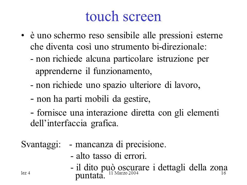 lez 411 Marzo 200416 touch screen è uno schermo reso sensibile alle pressioni esterne che diventa così uno strumento bi-direzionale: - non richiede alcuna particolare istruzione per apprenderne il funzionamento, - non richiede uno spazio ulteriore di lavoro, - non ha parti mobili da gestire, - fornisce una interazione diretta con gli elementi dellinterfaccia grafica.
