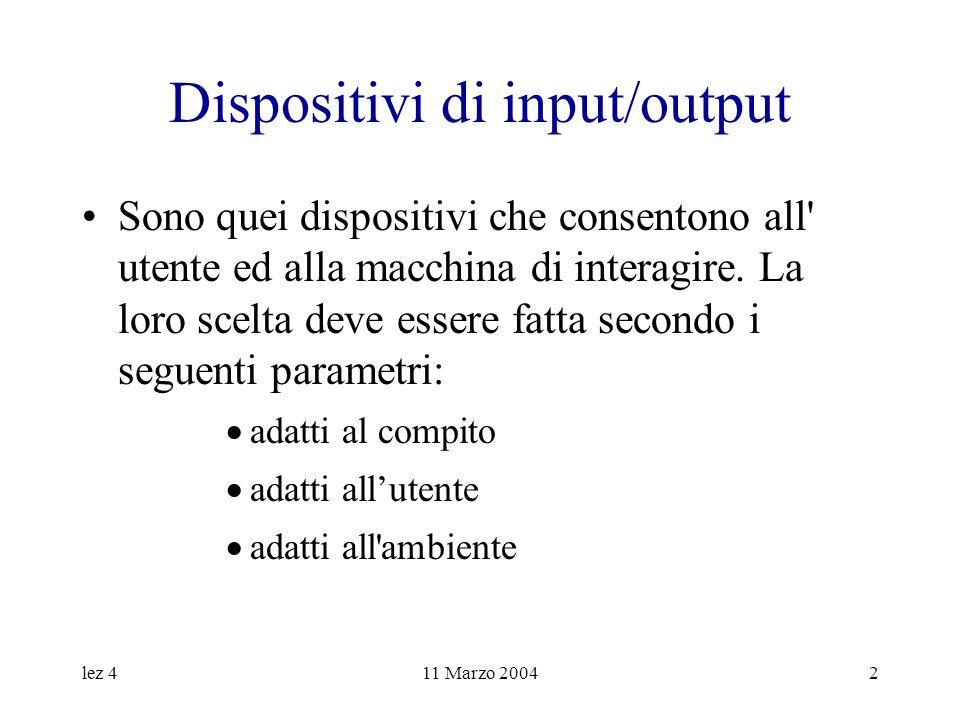lez 411 Marzo 20042 Dispositivi di input/output Sono quei dispositivi che consentono all' utente ed alla macchina di interagire. La loro scelta deve e