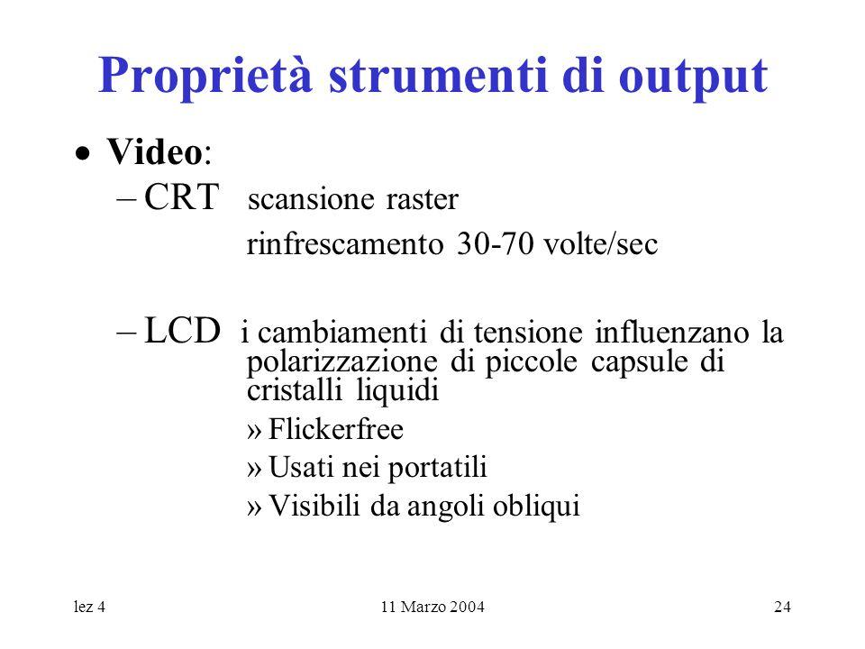 lez 411 Marzo 200424 Proprietà strumenti di output Video: –CRT scansione raster rinfrescamento 30-70 volte/sec –LCD i cambiamenti di tensione influenz