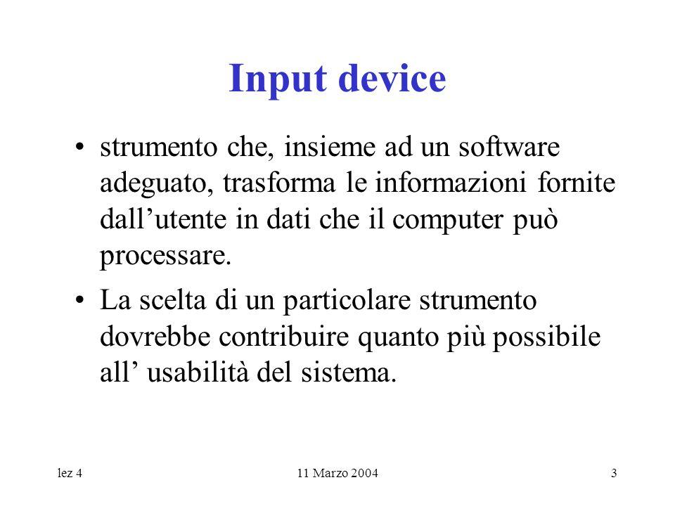 lez 411 Marzo 20043 Input device strumento che, insieme ad un software adeguato, trasforma le informazioni fornite dallutente in dati che il computer