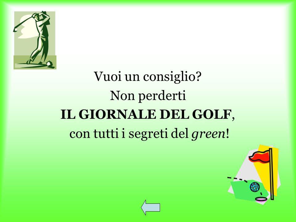 Vuoi un consiglio? Non perderti IL GIORNALE DEL GOLF, con tutti i segreti del green!