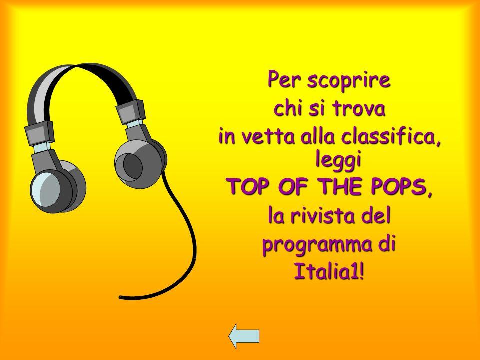 Per scoprire chi si trova in vetta alla classifica, leggi TOP OF THE POPS, la rivista del programma di Italia1!