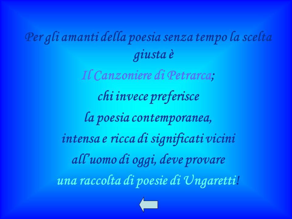 Per gli amanti della poesia senza tempo la scelta giusta è Il Canzoniere di Petrarca; chi invece preferisce la poesia contemporanea, intensa e ricca di significati vicini alluomo di oggi, deve provare una raccolta di poesie di Ungaretti!