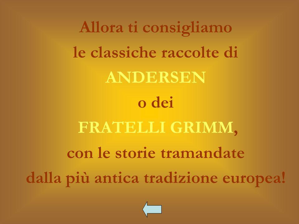 Allora ti consigliamo le classiche raccolte di ANDERSEN o dei FRATELLI GRIMM, con le storie tramandate dalla più antica tradizione europea!