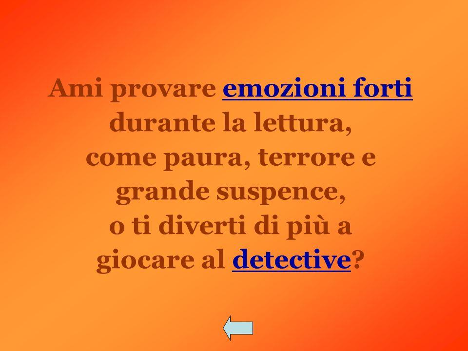 Ami provare emozioni fortiemozioni forti durante la lettura, come paura, terrore e grande suspence, o ti diverti di più a giocare al detective?detective