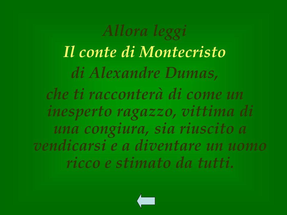 Allora leggi Il conte di Montecristo di Alexandre Dumas, che ti racconterà di come un inesperto ragazzo, vittima di una congiura, sia riuscito a vendicarsi e a diventare un uomo ricco e stimato da tutti.