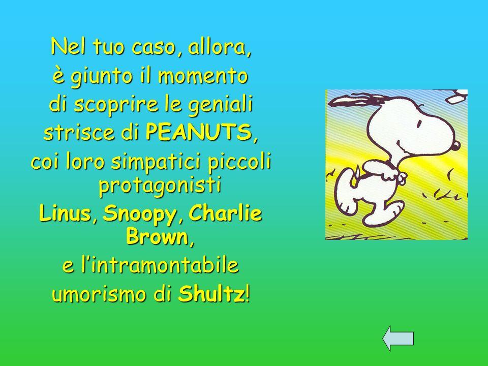 Nel tuo caso, allora, è giunto il momento di scoprire le geniali strisce di PEANUTS, coi loro simpatici piccoli protagonisti Linus, Snoopy, Charlie Brown, e lintramontabile umorismo di Shultz!