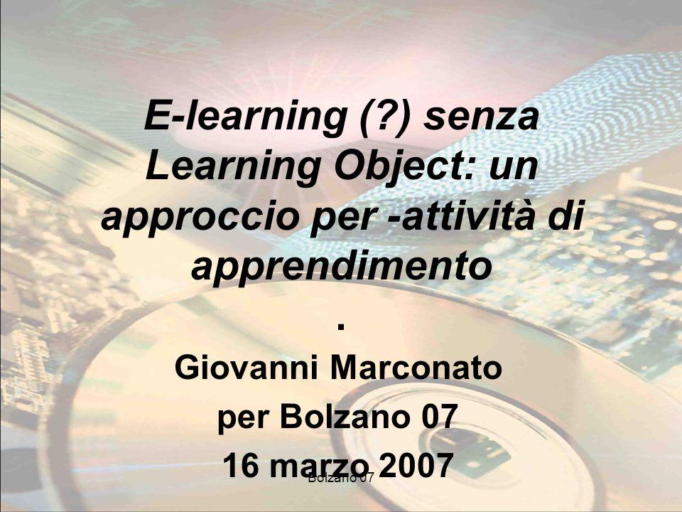Bolzano 07 E-learning (?) senza Learning Object: un approccio per -attività di apprendimento. Giovanni Marconato per Bolzano 07 16 marzo 2007