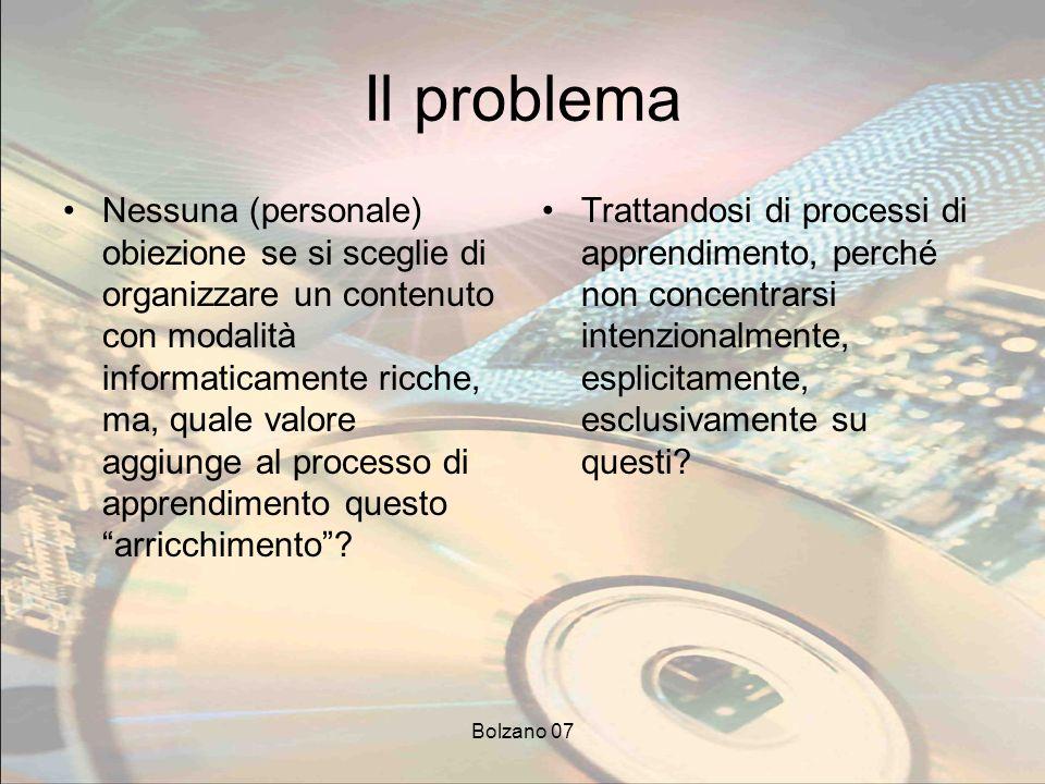 Bolzano 07 Il problema Nessuna (personale) obiezione se si sceglie di organizzare un contenuto con modalità informaticamente ricche, ma, quale valore aggiunge al processo di apprendimento questo arricchimento.