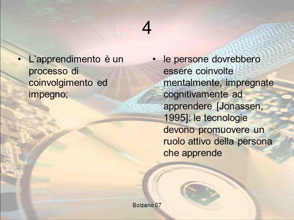 Bolzano 07 4 Lapprendimento è un processo di coinvolgimento ed impegno; le persone dovrebbero essere coinvolte mentalmente, impregnate cognitivamente ad apprendere [Jonassen, 1995]: le tecnologie devono promuovere un ruolo attivo della persona che apprende