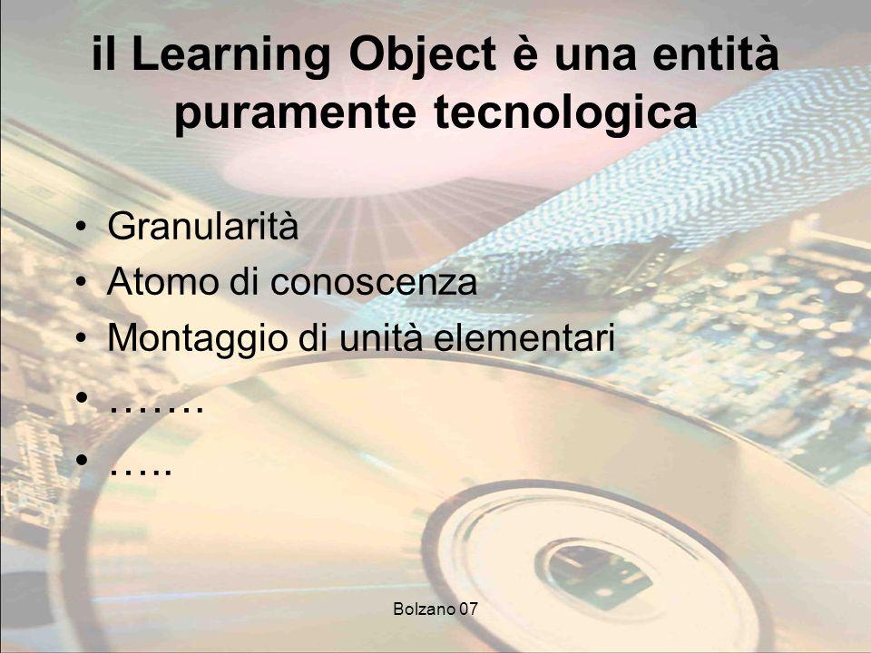Bolzano 07 il Learning Object è una entità puramente tecnologica Granularità Atomo di conoscenza Montaggio di unità elementari …….