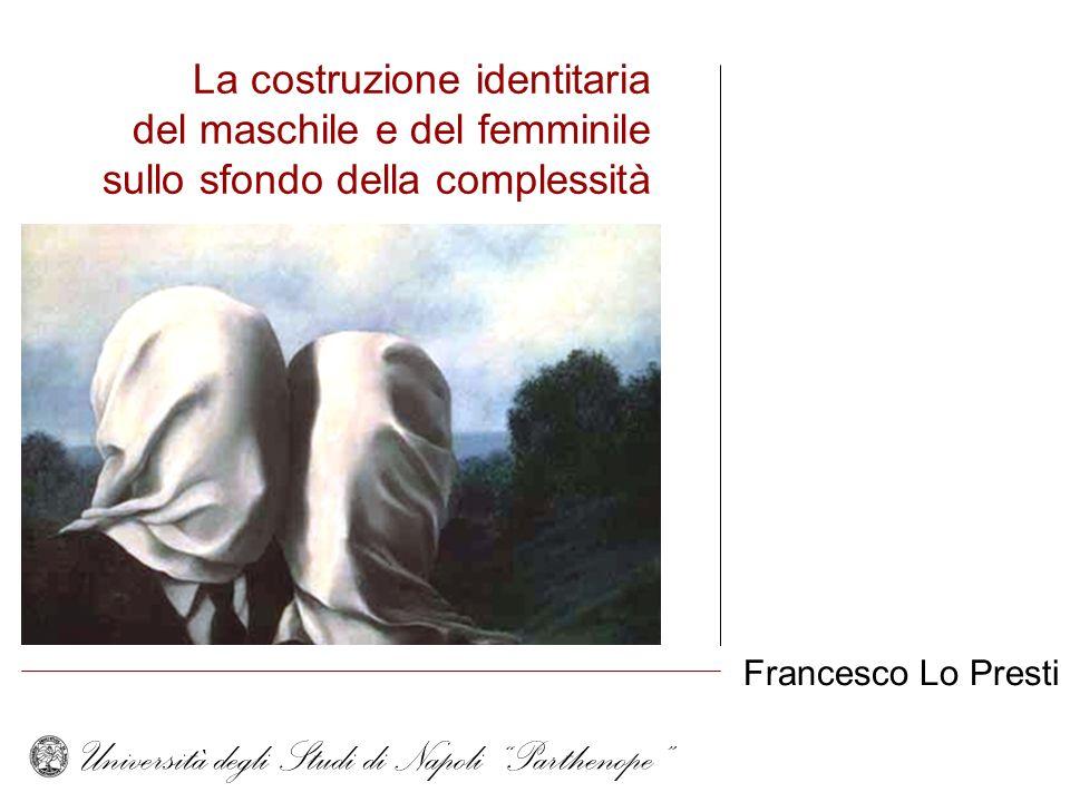 La costruzione identitaria del maschile e del femminile sullo sfondo della complessità Francesco Lo Presti Università degli Studi di Napoli Parthenope