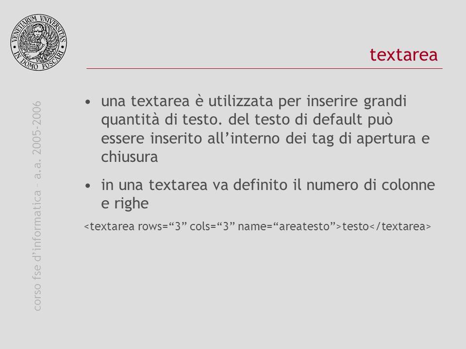 corso fse dinformatica – a.a. 2005-2006 textarea una textarea è utilizzata per inserire grandi quantità di testo. del testo di default può essere inse
