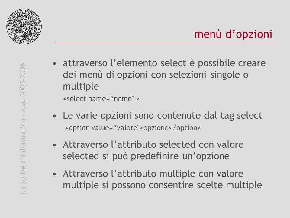 corso fse dinformatica – a.a. 2005-2006 menù dopzioni attraverso lelemento select è possibile creare dei menù di opzioni con selezioni singole o multi