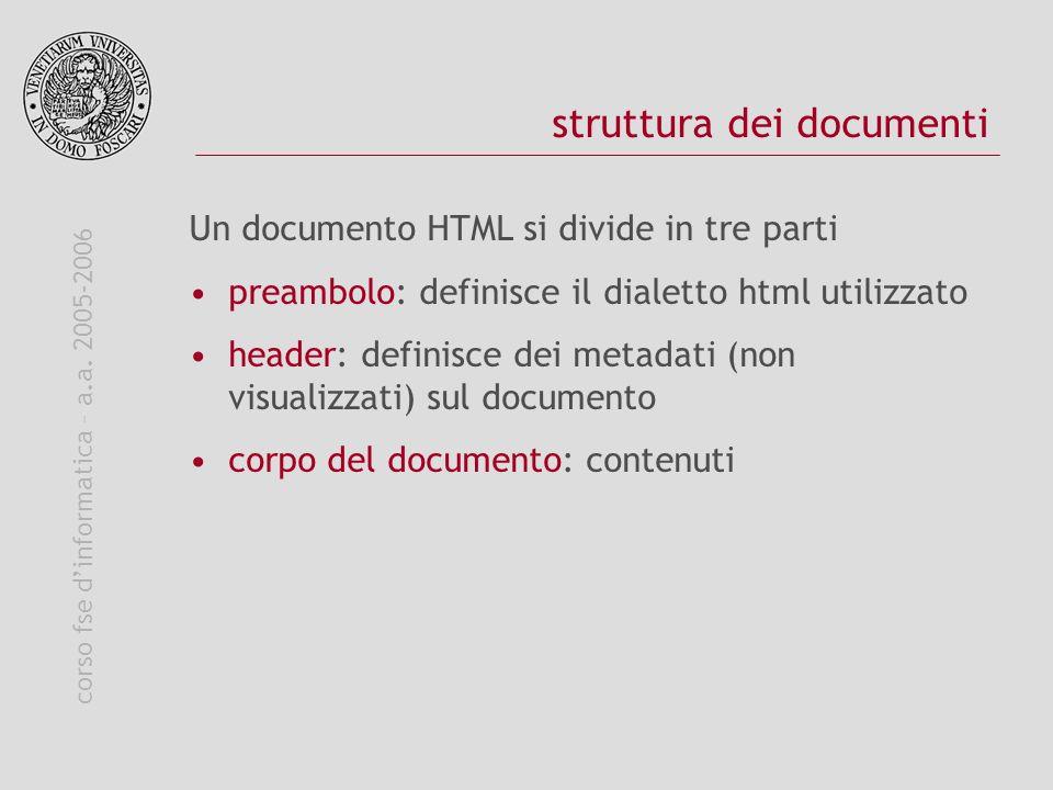 corso fse dinformatica – a.a. 2005-2006 struttura dei documenti Un documento HTML si divide in tre parti preambolo: definisce il dialetto html utilizz