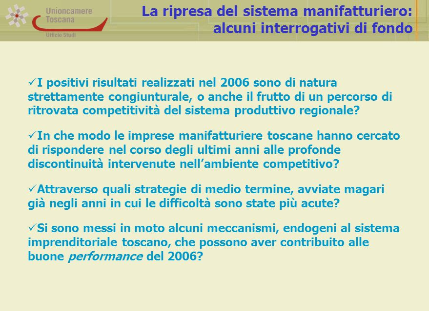 L industria manifatturiera toscana fra il 2000 e il 2006: alcuni indicatori Fonte: elaborazioni su dati Infocamere (StockView), Unioncamere Toscana-Confindustria Toscana (congiuntura manifatturiera), Osservatorio Regionale Toscano sull Artigianato, Istat-CIS, Irpet-Unioncamere Toscana