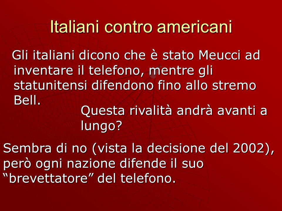 Italiani contro americani Gli italiani dicono che è stato Meucci ad inventare il telefono, mentre gli statunitensi difendono fino allo stremo Bell.