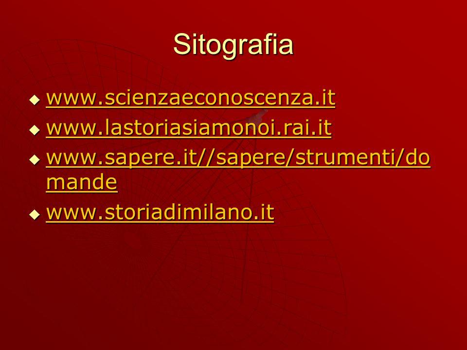 Sitografia www.scienzaeconoscenza.it www.scienzaeconoscenza.it www.scienzaeconoscenza.it www.lastoriasiamonoi.rai.it www.lastoriasiamonoi.rai.it www.lastoriasiamonoi.rai.it www.sapere.it//sapere/strumenti/do mande www.sapere.it//sapere/strumenti/do mande www.sapere.it//sapere/strumenti/do mande www.sapere.it//sapere/strumenti/do mande www.storiadimilano.it www.storiadimilano.it www.storiadimilano.it