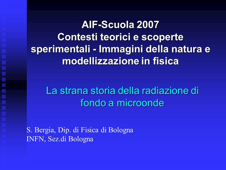AIF-Scuola 2007 Contesti teorici e scoperte sperimentali - Immagini della natura e modellizzazione in fisica La strana storia della radiazione di fond