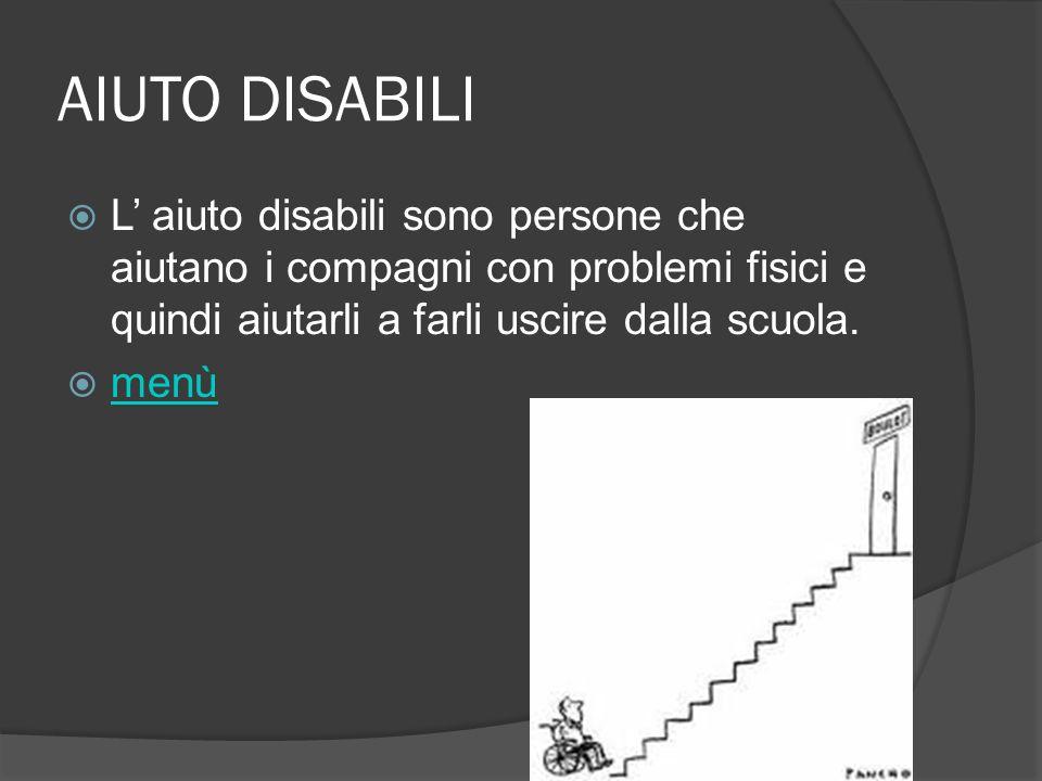 AIUTO DISABILI L aiuto disabili sono persone che aiutano i compagni con problemi fisici e quindi aiutarli a farli uscire dalla scuola. menù