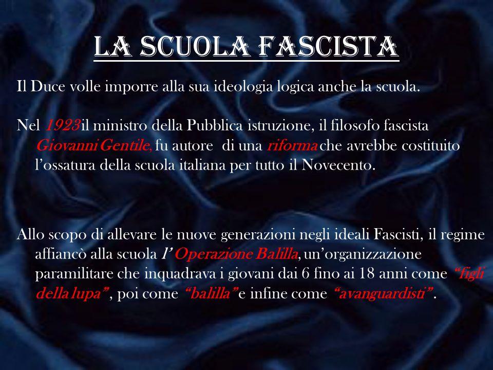 La scuola fascista Il Duce volle imporre alla sua ideologia logica anche la scuola. Nel 1923 il ministro della Pubblica istruzione, il filosofo fascis
