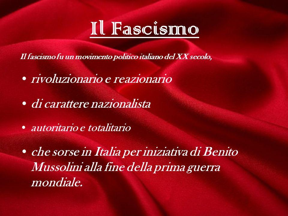 Il Fascismo Il fascismo fu un movimento politico italiano del XX secolo, rivoluzionario e reazionario di carattere nazionalista autoritario e totalita