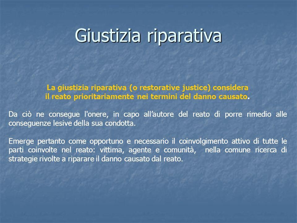 Giustizia riparativa La giustizia riparativa (o restorative justice) considera il reato prioritariamente nei termini del danno causato. Da ciò ne cons