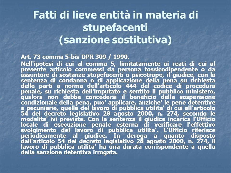Fatti di lieve entità in materia di stupefacenti (sanzione sostitutiva) Art. 73 comma 5-bis DPR 309 / 1990. Nell'ipotesi di cui al comma 5, limitatame