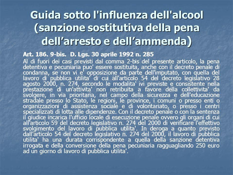 Guida sotto l'influenza dell'alcool (sanzione sostitutiva della pena dellarresto e dellammenda ) Art. 186. 9-bis. D. Lgs. 30 aprile 1992 n. 285 Al di