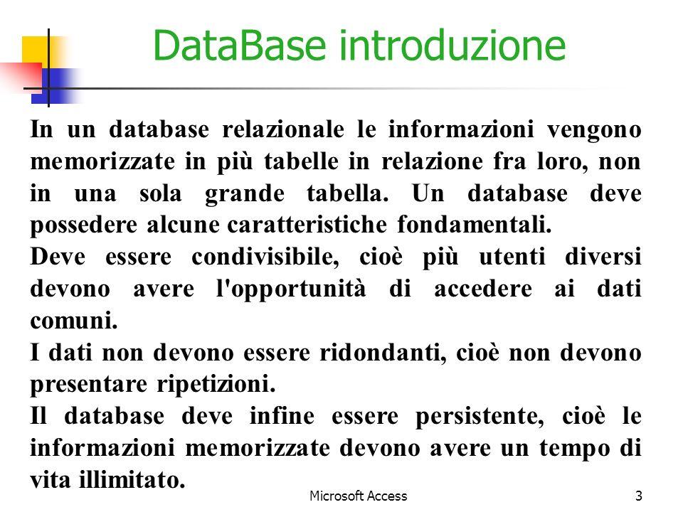 Microsoft Access3 DataBase introduzione In un database relazionale le informazioni vengono memorizzate in più tabelle in relazione fra loro, non in una sola grande tabella.