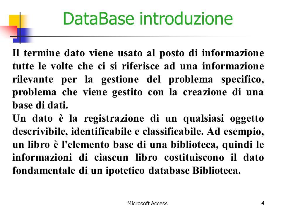 Microsoft Access4 DataBase introduzione Il termine dato viene usato al posto di informazione tutte le volte che ci si riferisce ad una informazione rilevante per la gestione del problema specifico, problema che viene gestito con la creazione di una base di dati.