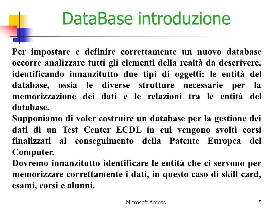 Microsoft Access5 DataBase introduzione Per impostare e definire correttamente un nuovo database occorre analizzare tutti gli elementi della realtà da descrivere, identificando innanzitutto due tipi di oggetti: le entità del database, ossia le diverse strutture necessarie per la memorizzazione dei dati e le relazioni tra le entità del database.