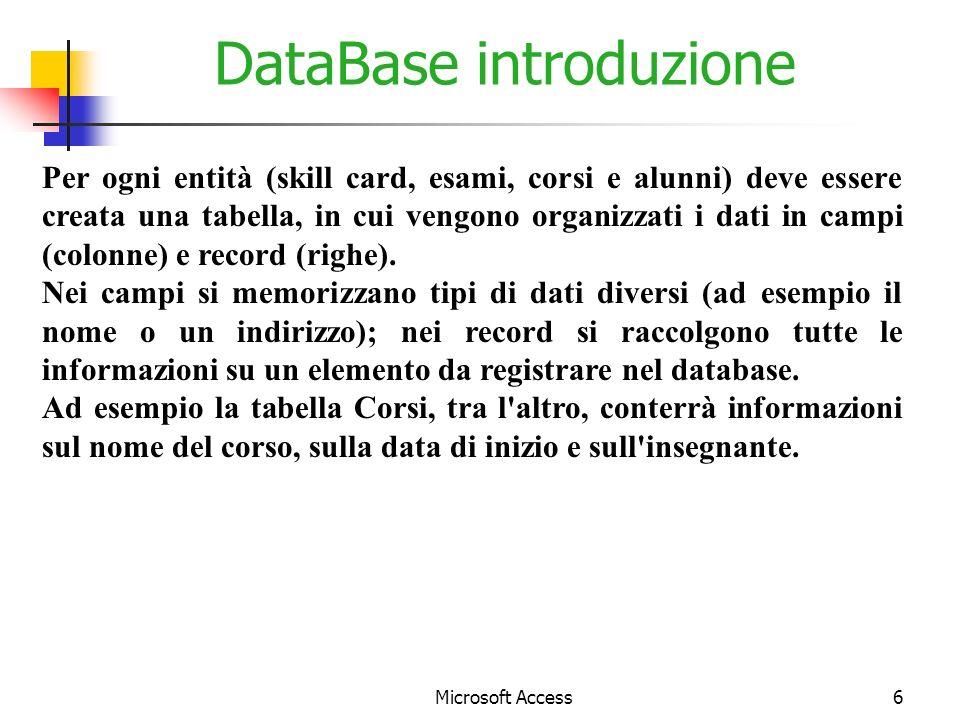 Microsoft Access6 DataBase introduzione Per ogni entità (skill card, esami, corsi e alunni) deve essere creata una tabella, in cui vengono organizzati i dati in campi (colonne) e record (righe).