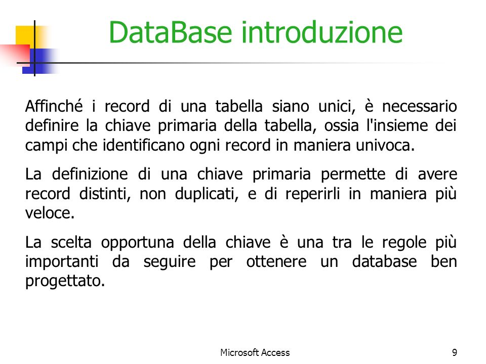 Microsoft Access9 DataBase introduzione Affinché i record di una tabella siano unici, è necessario definire la chiave primaria della tabella, ossia l insieme dei campi che identificano ogni record in maniera univoca.