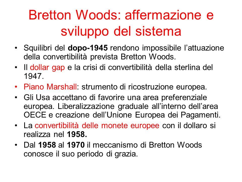 Bretton Woods: affermazione e sviluppo del sistema Come funzionava il sistema: -I principali partners degli USA accumulano dollari; il sistema si regge sulla fiducia nel dollaro e sullegemonia Usa nel periodo della Guerra Fredda.