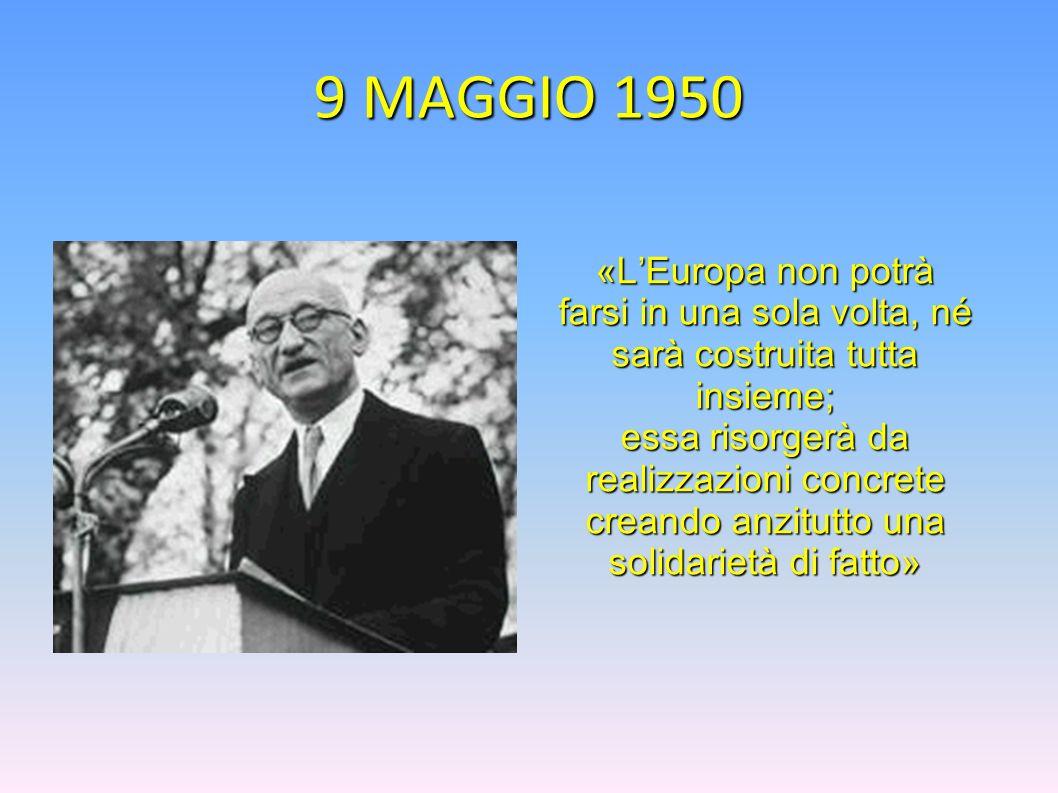 9 MAGGIO 1950 «LEuropa non potrà farsi in una sola volta, né sarà costruita tutta insieme; essa risorgerà da realizzazioni concrete creando anzitutto
