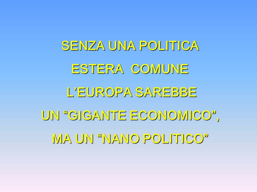 SENZA UNA POLITICA ESTERA COMUNE LEUROPA SAREBBE LEUROPA SAREBBE UN GIGANTE ECONOMICO, MA UN NANO POLITICO