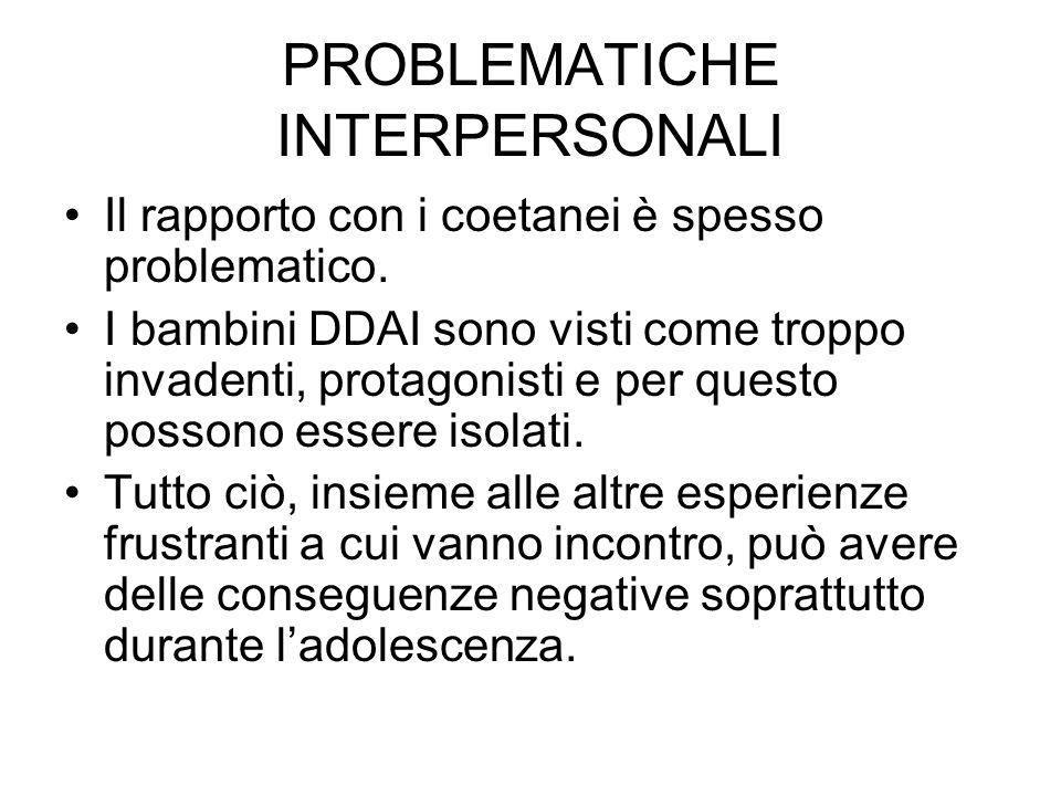 PROBLEMATICHE INTERPERSONALI Il rapporto con i coetanei è spesso problematico. I bambini DDAI sono visti come troppo invadenti, protagonisti e per que