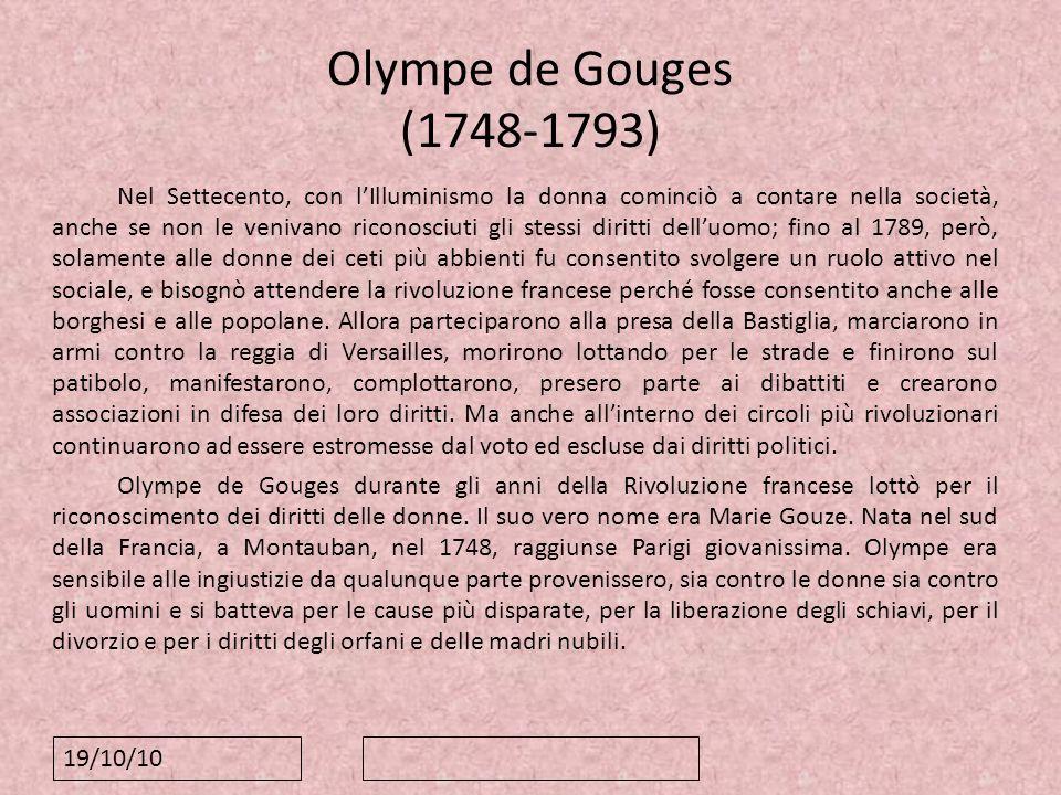 19/10/10 Olympe de Gouges (1748-1793) Nel Settecento, con lIlluminismo la donna cominciò a contare nella società, anche se non le venivano riconosciut