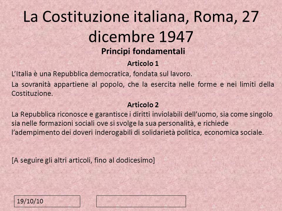 19/10/10 La Costituzione italiana, Roma, 27 dicembre 1947 Principi fondamentali Articolo 1 LItalia è una Repubblica democratica, fondata sul lavoro. L
