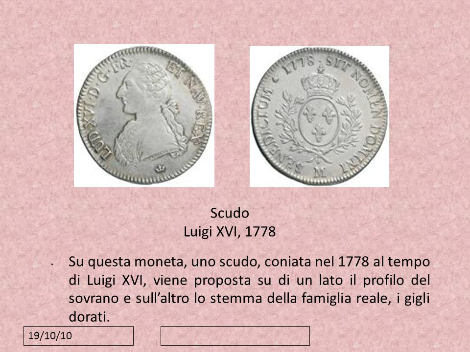 19/10/10 Scudo Luigi XVI, 1778 Su questa moneta, uno scudo, coniata nel 1778 al tempo di Luigi XVI, viene proposta su di un lato il profilo del sovran