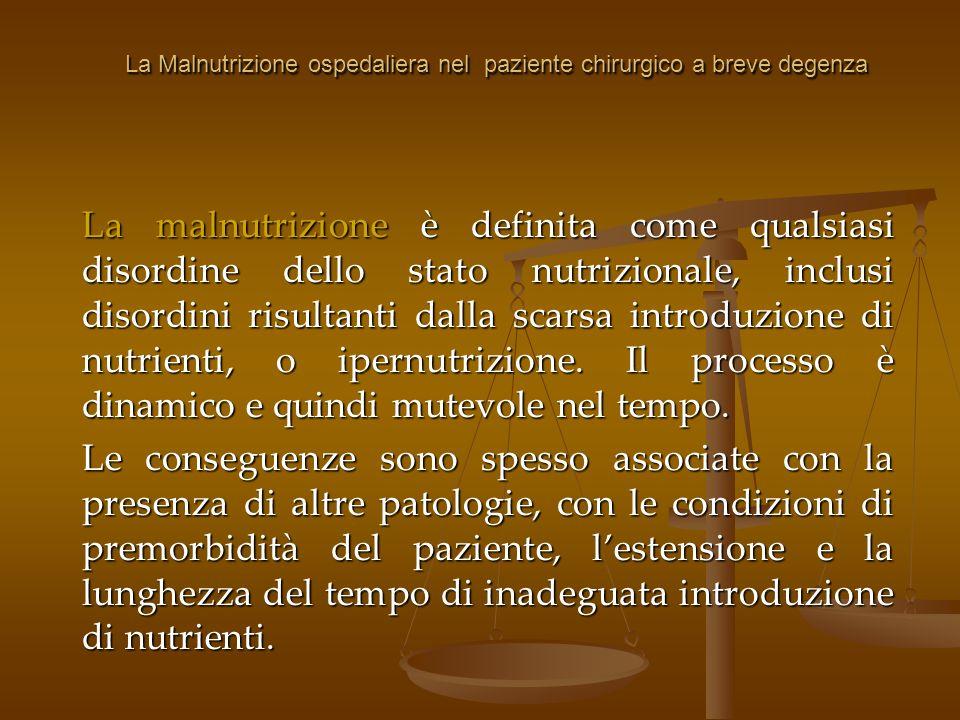 La Malnutrizione ospedaliera nel paziente chirurgico a breve degenza I pazienti con patologie neoplastiche importanti, che vengono poi sottoposti ad uno stress chirurgico, hanno dei presupposti per la malnutrizione: MALATTIA + STRESS + DIGIUNO= MALNUTRIZIONE A questo si aggiungono le circostanze di routine che vanno ad aggravare la situazione: Mancata registrazione del peso e dellaltezza al ricovero Mancata registrazione del peso e dellaltezza al ricovero Limitata disponibilità di metodi di valutazione dello stato nutrizionale Limitata disponibilità di metodi di valutazione dello stato nutrizionale Assenza di interazione tra gli operatori Assenza di interazione tra gli operatori Non conoscenza degli effetti delle varie vie di somministrazione Non conoscenza degli effetti delle varie vie di somministrazione Ritardo nellinizio del supporto nutrizionale Ritardo nellinizio del supporto nutrizionale Mancato monitoraggio dello stato nutrizionale durante la degenza Mancato monitoraggio dello stato nutrizionale durante la degenza