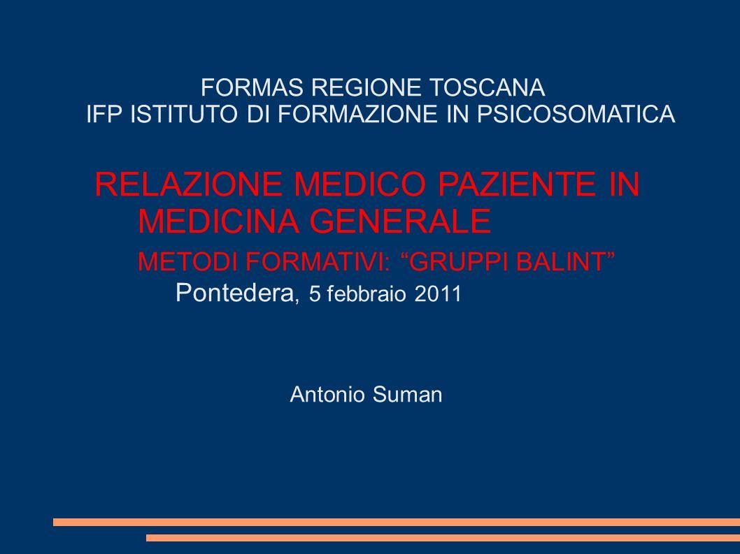 FORMAS REGIONE TOSCANA IFP ISTITUTO DI FORMAZIONE IN PSICOSOMATICA RELAZIONE MEDICO PAZIENTE IN MEDICINA GENERALE METODI FORMATIVI: GRUPPI BALINT Pontedera, 5 febbraio 2011 Antonio Suman
