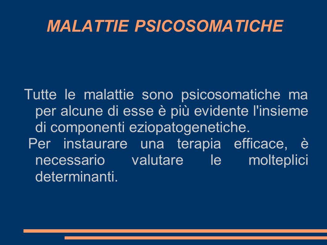 MALATTIE PSICOSOMATICHE Tutte le malattie sono psicosomatiche ma per alcune di esse è più evidente l insieme di componenti eziopatogenetiche.