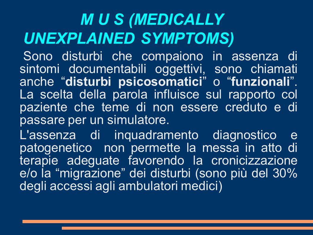 M U S (MEDICALLY UNEXPLAINED SYMPTOMS) Sono disturbi che compaiono in assenza di sintomi documentabili oggettivi, sono chiamati anche disturbi psicosomatici o funzionali.